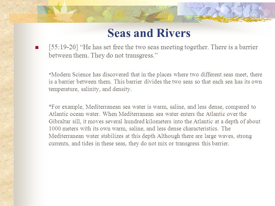 Seas and Rivers [55:19-20] He has set free the two seas meeting together. There is a barrier between them. They do not transgress.